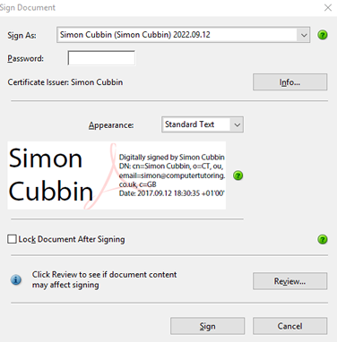 Sign Document  Sign As:  Passwo rd:  Simon Cubbin (Simon Cubbin) 202209.12  Certificate Issuer: Simon Cubbin  Appearance:  Standard Text  Simon  Digitally signed by Simon Cubbin  DN: cm—Simon Cubbin, 0=CT, ou,  Cubbin  co_uk. c=GB  Date: 201709.12 *0100'  Lock Document After Signing  Click Review to see if document content  may affect signing  Sign  Info...  Review...  Cancel